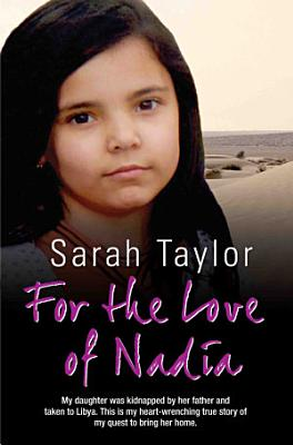 For the Love of Nadia   My daughter was kidnapped by her father and taken to Libya  This is my heart wrenching true story of my quest to bring her home