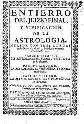 Entierro del juizio final, y vivificacion de la astrologia, herida con tres llagas en lo natural, moral, y politico, y curada con tres parches ...