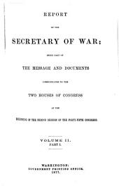 Report of the Secretary of War: Being a Part of the Message and Documents Communicated to the Two Houses of Congress at the Beginning of the Second Session of the Forty-fifth Congress, Volume 2