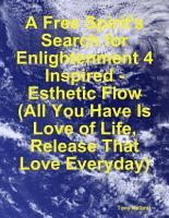 A Free Spirit s Search for Enlightenment 4  Inspired   Esthetic Flow  All You Have Is Love of Life  Release That Love Everyday  PDF