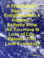 A Free Spirit's Search for Enlightenment 4: Inspired - Esthetic Flow (All You Have Is Love of Life, Release That Love Everyday)