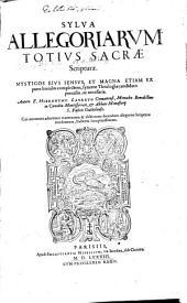 Sylva Allegoriarvm Totivs Sacrae Scripturae: Mysticos Eivs Sensvs, Et Magna Etiam Ex parte literales complectens, syncerae Theologiae candidatis perutilis, ac necessaria