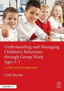 Understanding and Managing Children's Behaviour Through Group Work Ages 5-7