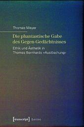 Die phantastische Gabe des Gegen-Gedächtnisses: Ethik und Ästhetik in Thomas Bernhards »Auslöschung«
