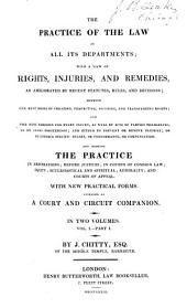 The practice of the law in all its departments: with a view of rights, injuries, and remedies, and as ameliorated by recent statutes, rules, and decisions ... and the practice in arbitrations; before justices; in courts of common law; equity; ecclasiastical and spiritual; admiralty; and courts of appeal. With new practical forms. Intended as a court and circuit companion, Volume 1