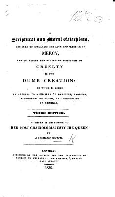 A Scriptural and Moral Catechism, designed ... to lead the minds of the rising generation to the love and practice of mercy, and to expose the horrid nature ... of cruelty to the dumb creation ... Second edition