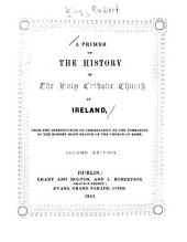 A Primer of the History of the Holy Catholic Church in Ireland: From the Introduction of Christianity to the Formation of the Modern Irish Branch of the Church of Rome