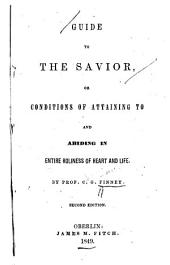Guide to the Savior, Or, Conditions of Attaining to and Abiding in Entire Holiness of Heart and Life