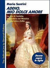 Addio, Mio Dolce Amore - La Vita Di Carlotta, Imperatrice del Messico, Tra Etichetta E Follia