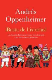 ¡Basta de historias!: La obsesion latinoamericana con el pasado y las 12 claves del futuro