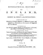 A Biographical History of England, from Egbert the Great to the Revolution: Consisting of Characters Disposed in Different Classes, and Adapted to a Methodical Catalogue of Engraved British Heads. Intended as an Essay Towards Reducing Our Biography to System, and a Help to the Knowledge of Portraits. Interspersed with Variety of Anecdotes, and Memoirs of a Great Number of Persons. With a Preface, Volume 2, Part 1