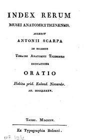 Index rerum Musei anatomici Ticinensis. Accedit Antonii Scarpa in solemni Theatri anatomici Ticinensis dedicatione oratio. Habita prid. Kalend. Novembr. an. 1785