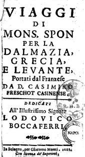 Viaggi di mons. Spon per la Dalmazia, Grecia, e Leuante, portati dal franzese da D. Casimiro Freschot Casinense. Dedicati all'illustrissimo signore Lodouico Boccaferri