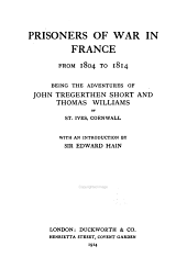 Prisoners of War in France from 1804 to 1814: Being the Adventures of John Tregerthen Short and Thomas Williams of St. Ives, Cornwall