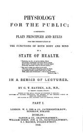 Physiology for the public; plain principles and rules for the preservation of the functions of both body and mind in a state of health, lectures