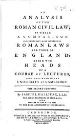 An Analysis of the Roman Civil Law: In which a Comparison Is, Occasionally, Made Between the Roman Laws and Those of England: Being the Heads of a Course of Lectures, Publickly Read in the University of Cambridge. The Second Edition. By Samuel Hallifax, ...