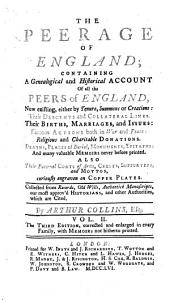 The Peerage of England: Containing a Genealogical and Historical Account of All the Peers of that Kingdom, Now Existing, Either by Tenure, Summons, Or Creation, Their Descents and Collateral Lines, Their Births, Marriages and Issues ...