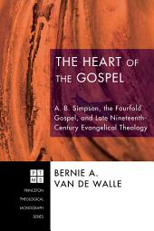 The Heart of the Gospel: A. B. Simpson, the Fourfold Gospel, and Late Nineteenth-Century Evangelical Theology