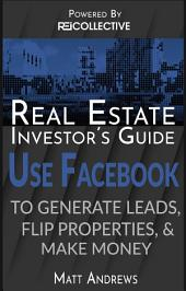 Real Estate Investor's Guide: Using Facebook to Generate Leads, Flip Properties and Make Money