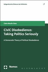 CiviC Disobedience: Taking Politics Seriously, A Democtratic Theory of Political Disobedience