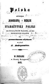 Polska zawierajaca jeografia i dzieje starozytnéj Polski od poczatkow narodu, az do nowszych czasow