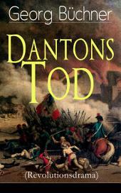 Dantons Tod (Revolutionsdrama) - Vollständige Ausgabe: Terrorherrschaft - Revolutionsstück aus den düstersten Zeiten der französischen Revolution