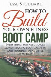 How to Build Your Own Fitness Boot Camp: Everything you need to get money-making boot camps up and running - In as little as 90 days