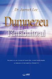 Dumnezeu Tămăduitorul : God the Healer (Romanian Edition)