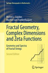Fractal Geometry, Complex Dimensions and Zeta Functions: Geometry and Spectra of Fractal Strings, Edition 2