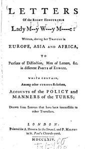 Letters of the Right Honourable Lady M---Y W---y M----e: Written During Her Travels in Europe, Asia and Africa to Persons of Distinction, Men of Letters, &c. in Different Parts of Europe which Contain, Among Other Curious Relations, Accounts of the Policy and Manners of the Turks Drawn from Sources that Have Been Inaccessible to Other Travellers