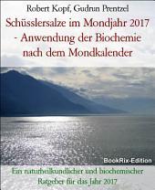 Schüsslersalze im Mondjahr 2017 - Anwendung der Biochemie nach dem Mondkalender: Ein naturheilkundlicher und biochemischer Ratgeber für das Jahr 2017