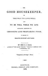 The Good Housekeeper, Or the Way to Live Well, and to be Well While We Live: Containing Directions for Choosing and Preparing Food, in Regard to Health, Economy, and Taste...