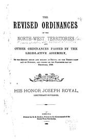 The Revised Ordinances of the North-West Territories: And Other Ordinances Passed by the Legislative Assembly, in the Session Begun and Holden at Regina on the Thirty-first Day of October, and Closed on the Eleventh Day of December, 1888
