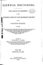 Federal Decisions: Cases Argued and Determined in the Supreme, Circuit and District Courts of the United States, Comprising the Opinions of Those Courts from the Time of Their Organization to the Present Date, Together with Extracts from the Opinions of the Court of Claims and the Attorneys-General, and the Opinions of General Importance of the Territorial Courts. Arranged by William G. Myer, Volume 6