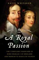 A Royal Passion  The Turbulent Marriage of King Charles I of England and Henrietta Maria of France PDF