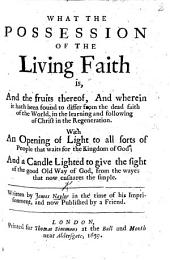 What the Possession of the Living Faith is, and the fruits thereof, and wherein it hath been found to differ from the dead faith of the world in the learning and following of Christ in the Regeneration. With an opening of light to all sorts of people ... Written by J. N. in the time of his imprisonment, and now published by a Friend