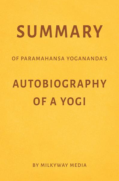 Summary of Paramahansa Yogananda's Autobiography of a Yogi by Milkyway Media