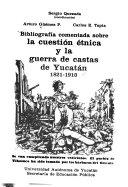 Bibliograf  a comentada sobre la cuesti  n   tnica y la guerra de castas de Yucatan  1821 1910 PDF