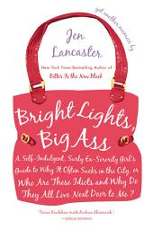 Bright Lights, Big Ass: A Self-Indulgent, Surly, Ex-Sorority Girl's Guide to Why it Often Sucks in theCity, or Who are These Idiots and Why Do They All Live Next Door to Me?