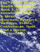 """The """"People Power"""" Health Superbook: Book 3. Medical Knowledge, Topics & Ideas (Journals, Research, Websites, Events, Conferences, Tests, Find a Doctor, Vaccinations)"""