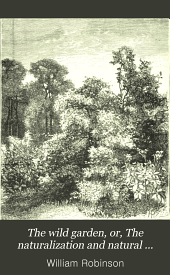 The Wild Garden, Or, The Naturalization and Natural Grouping of Hardy Exotic Plants with a Chapter on the Garden of British Wild Flowers