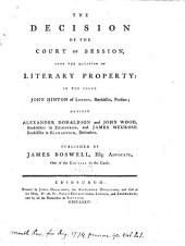 The Decision of the Court of Session, Upon the Question of Literary Property: In the Cause John Hinton of London, Bookseller, Pursuer : Against Alexander Donaldson and John Wood, Booksellers in Edinburgh, and James Meurose Bookseller in Kilmarnock, Defenders