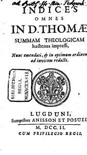 Summa Totius Theologiae: Indices Omnes In D. Thomae Summam theologicam hactenus impressi : nunc emendati, & in optimum ordinem ad invicem redacti, Volume 20
