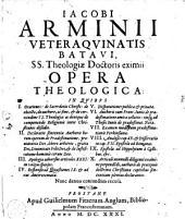 Iacobi Arminii veteraquinatis Batavi, SS. theologiae doctoris eximij Opera theologica ...: nunc denuò conjunctim recusa