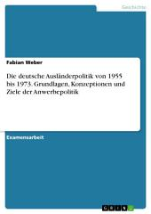 Die deutsche Ausländerpolitik von 1955 bis 1973. Grundlagen, Konzeptionen und Ziele der Anwerbepolitik