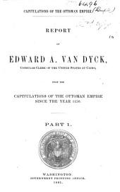 Report of Edward A. Van Dyck: Upon the Capitulations of the Ottoman Empire Since the Year 1150, Part 1
