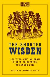 The Shorter Wisden 2013: The Best Writing from Wisden Cricketers' Almanack 2013