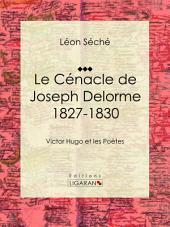 Le Cénacle de Joseph Delorme : 1827-1830: Victor Hugo et les poètes