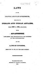 Laws of the Colonial and State Governments, relating to Indians and Indian affairs, from 1633 to 1831 ... with ... the proceedings of the Congress of the Confederation; and the laws of Congress from 1800 to 1830 on the same subject