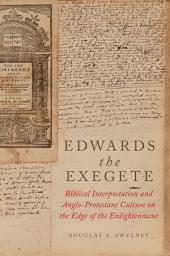 Edwards the Exegete: Biblical Interpretation and Anglo-Protestant Culture on the Edge of the Enlightenment
